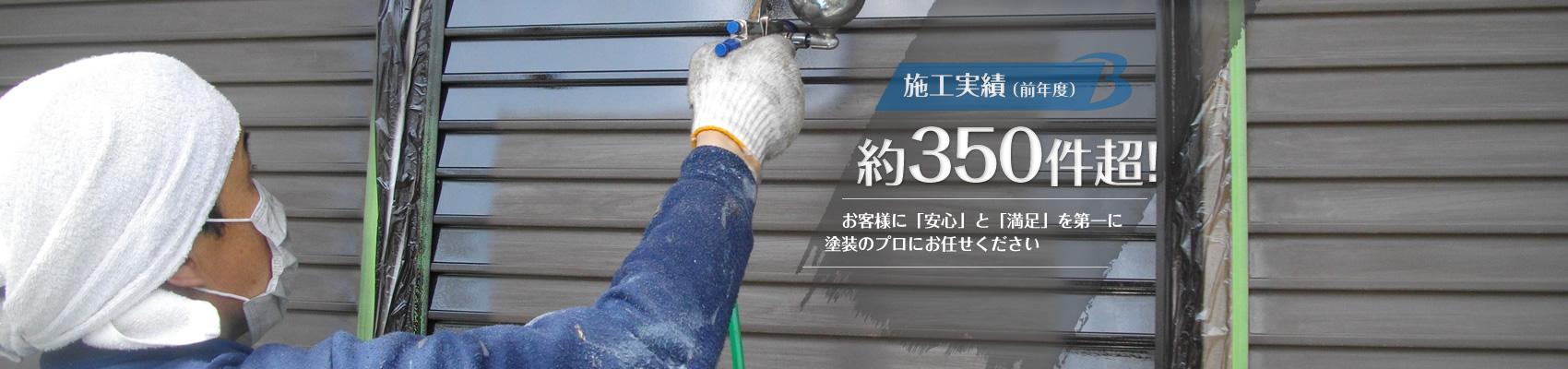 施工実績(前年度)約350件超! お客様に「安心」と「満足」を第一に 塗装のプロにお任せください